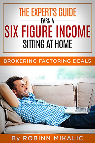 The Expert\'s Guide:  Earn A SIX FIGURE INCOME Sitting At Home: Brokering Factoring Deals (The Factoring Expert Book 2) (English Edition)