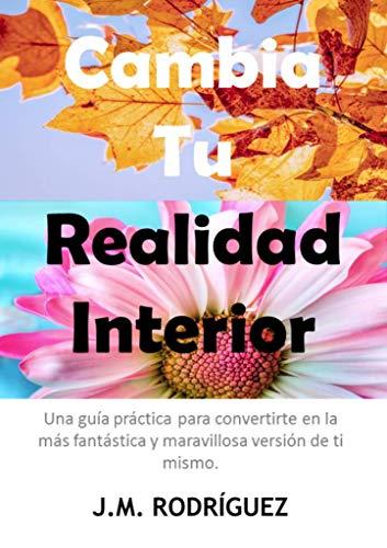 CAMBIA TU REALIDAD INTERIOR.: Una guía práctica para Convertirte en la Más Fantástica y Maravillosa Versión de Ti Mismo.