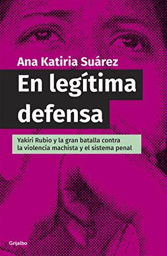 Descargar Libro En legítima defensa: Yakiri Rubio y la bran batalla contra la violencia machista y el sistema penal de Ana Katiria Suárez Castro