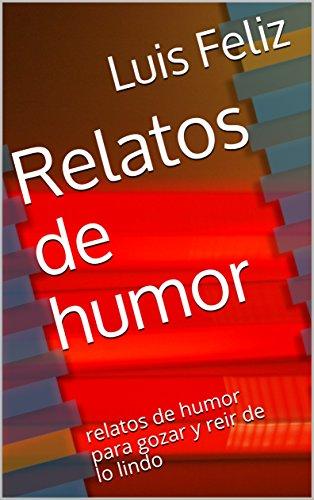 Relatos de humor: relatos de humor para gozar y reir de lo lindo por Luis Feliz