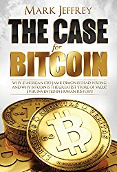 The Case For Bitcoin: Why JP Morgan CEO Jamie Dimon Is Dead Wrong - And Why Bitcoin Is The Greatest 'Store of Value' Ever Invented In Human History! (English Edition)