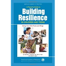 A Parent's Guide to Building Resiliency in Children and Teens: Giving Your Child Roots and Wings (American Academy of Pediatrics)