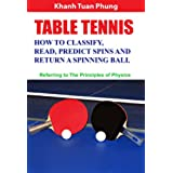 Table Tennis - How to Classify, Read, Predict Spins & Return a Spinning Ball: Referring to the Principles of Physics (English Edition)