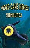 Video Game Memes! Subnautica