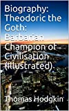 Biography: Theodoric the Goth: Barbarian Champion of Civilisation (Illustrated) (English Edition)