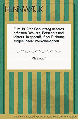Zum 1917ten Geburtstag unseres grössten Denkers, Forschers und Lehrers. In gegenläufiger Richtung eingebunden: Vollkommenheit. (Jesus-Goethe-Auferstehung). Entzifferung des Hexen-Einmal-Eins.