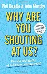 Why are you shouting at us?: The dos and don'ts of behaviour management by Phil Beadle (2013-03-14)