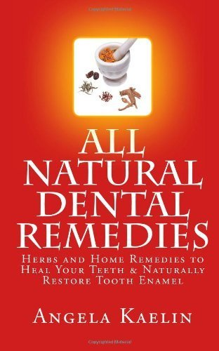 [ ALL NATURAL DENTAL REMEDIES: HERBS AND HOME REMEDIES TO HEAL YOUR TEETH & NATURALLY RESTORE TOOTH ENAMEL ] BY Kaelin, Angela ( Author ) [ 2012 ] Paperback