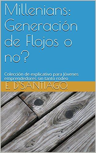 Millenians: Generación de Flojos o no?: Colección de explicativo para Jóvenes emprendedores sin tanto rodeo (La mentira  nº 1) por E.  D'Santiago.