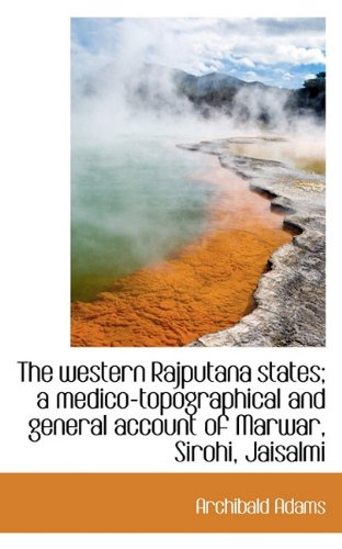 The Western Rajputana States; A Medico-Topographical and General Account of Marwar, Sirohi, Jaisalmi
