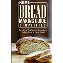 Home Bread Making Guide Simplified: Everything You Need To Know About Making Bread At Home Easily!