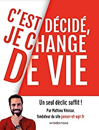 C'est décidé, je change de vie: 1 seul déclic suffit ! par Mathieu Vénisse