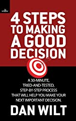 4 Steps To Making A Good Decision: A 30-Minute, Tried-And-True, Step-By-Step Process That Will Help You Make Your Next Important Decision