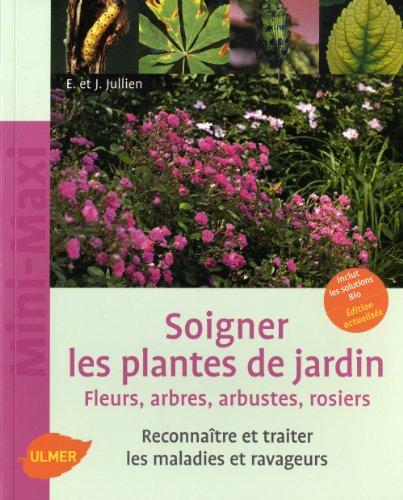 Soigner les plantes de jardin. Fleurs, arbres, arbustes, rosiers. Reconnaître et traiter les maladie