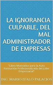 """LA IGNORANCIA CULPABLE, DEL MAL ADMINISTRADOR DE EMPRESAS: """"Libro Motivador para la Auto Formación Profesionalizada del Líder Empresarial"""" de [PALACIOS, ING. MARIO ITALO]"""