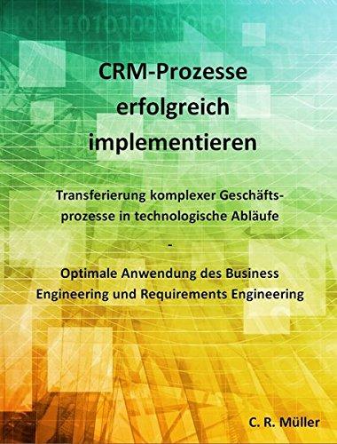 CRM-Prozesse erfolgreich implementieren: Transferierung komplexer Geschäftsprozesse in technologische Abläufe - Optimale Anwendung des Business Engineering und Requirements Engineering