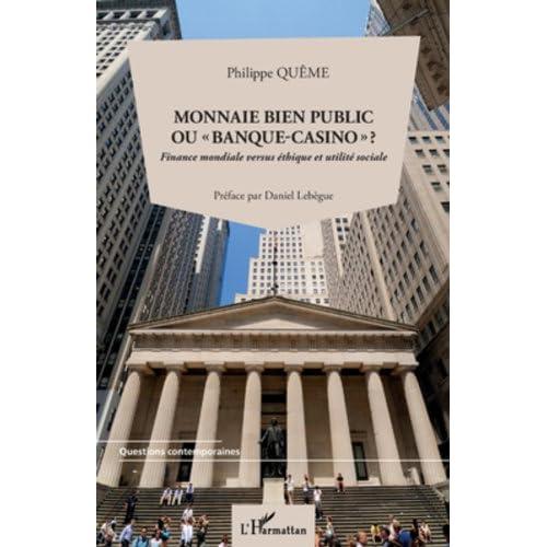 Monnaie bien public ou 'banque-casino' ?: Finance mondiale versus éthique et utilité sociale (Questions contemporaines)