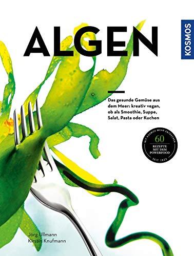 Algen: Das gesunde Gemüse aus dem Meer: kreativ zubereitet, ob als Smoothie, Suppe, Salat, Pasta oder Kuchen Kuchen Suppe