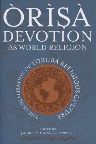 Òrìsà Devotion as World Religion: The Globalization of Yorùbá Religious Culture: The Globalization of Yoruba Religious Culture
