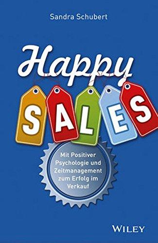 Happy Sales: Mit Positiver Psychologie und Zeitmanagement zum Erfolg im Verkauf