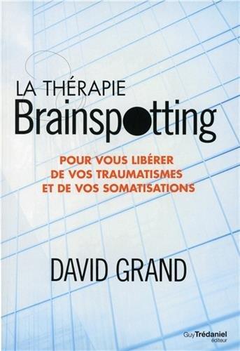 La thérapie brainspotting : Pour vous libérer de vos traumatismes et vos somatisations par David Grand