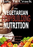 Vegetarian Bodybuilding: How To Crack The Muscle Building Success Code With Vegetarian Bodybuilding Nutrition, The ONE Thing you MUST Get Right, Vegetarian Times, Nutrition Cookbook