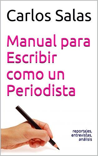 Manual para Escribir como un Periodista: reportajes,entrevistas, análisis por Carlos Salas