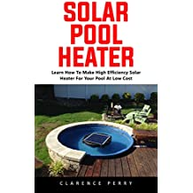 Solar Pool Heater : Learn How to Make High Efficiency Solar Heater For Your Pool At Low Cost (English Edition)