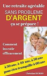 Une retraite agréable et sans problème d'argent, ça se prépare.: Comment investir efficacement à 30 ans, 40 ans, 50 ans pour être tranquille à 60 ans.