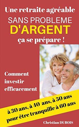 Une retraite agrable et sans problme d'argent, a se prpare.: Comment investir efficacement  30 ans, 40 ans, 50 ans pour tre tranquille  60 ans.