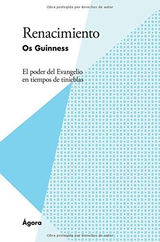 Renacimiento: El poder del Evangelio en tiempos de tinieblas por Os Guinness