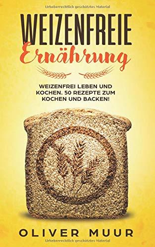 Weizenfreie Ernährung: Weizenfrei leben und kochen. 50 Rezepte zum Kochen und Backen! Das Kochbuch: Gesund und schlank ohne Weizen und Gluten. Mit 120 Rezepten damit Sie keine Weizenwampe bekommen -