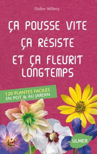 Ca pousse vite, ça résiste et ça fleurit longtemps : 120 plantes faciles au jardin & en pot