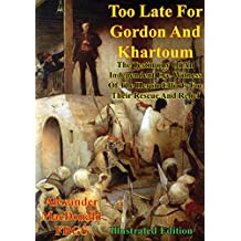 Too Late For Gordon And Khartoum;: The Testimony Of An Independent Eye-Witness Of The Heroic Efforts For Their Rescue And Relief [Illustrated Edition] (English Edition)