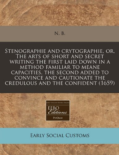 Stenographie and crytographie, or, The arts of short and secret writing the first laid down in a method familiar to meane capacities, the second added ... the credulous and the confident (1659)