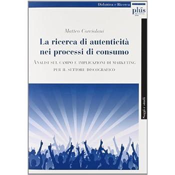 La Ricerca Di Autenticità Nei Processi Di Consumo. Analisi Sul Campo E Implicazioni Di Marketing Per Il Settore Discografico