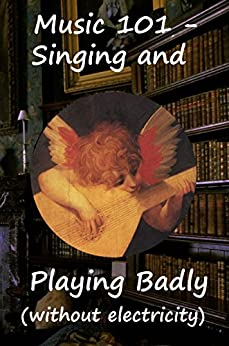 Music 101: Singing and Playing badly (without electricity) (101 Preparations for Viva Voce Tutorial Review Book 3) (English Edition) par [Greenwood, Mike P]