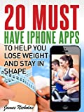 20 Must Have I Phone Apps To Help You Lose Weight And Stay In Shape (20 Must Have Apps series)