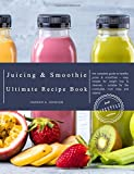 The Juicing and Smoothie Ultimate Recipe Book: The Complete Guide to Healthy Juices & Smoothies – Easy recipes for Weight Loss & Cleanses – Suitable for the Nutribullet, Nutri Ninja and Vitamix