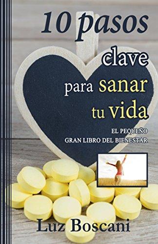 10 Pasos clave para sanar tu vida.: El pequeño gran libro del bienestar. por Luz Boscani