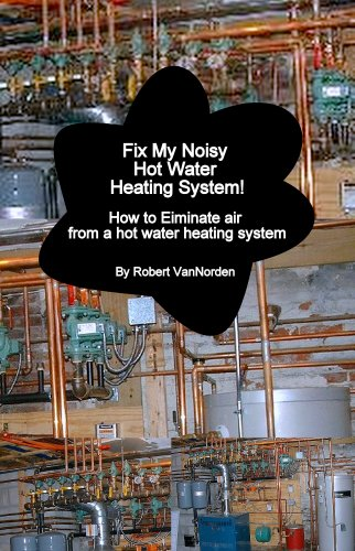 Fix My Noisy Hot Water Heating System How to Eliminate air from a hot water heating system (English Edition) -