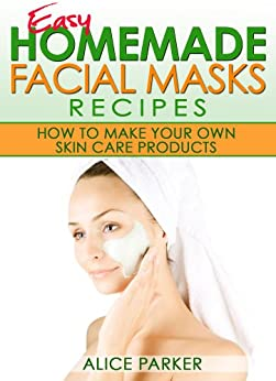 Easy Homemade Facial Masks Recipes: How To Make Your Own Skin Care Products (English Edition) par [Parker, Alice]