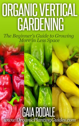 Organic Vertical Gardening: The Beginner's Guide to Growing More in Less Space (Organic Gardening Beginners Planting Guides)