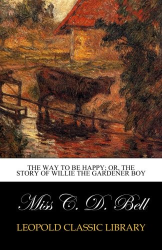 The way to be happy; or, The story of Willie the gardener boy por Miss C. D. Bell