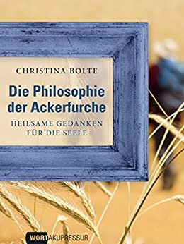 """Die Philosophie der Ackerfurche (Die besten Beiträge auf """"Wortakupressur"""") von [Bolte, Christina]"""