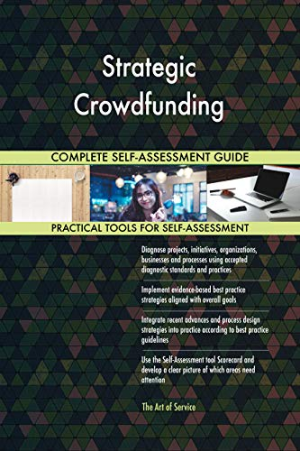 Strategic Crowdfunding All-Inclusive Self-Assessment - More than 700 Success Criteria, Instant Visual Insights, Comprehensive Spreadsheet Dashboard, Auto-Prioritized for Quick Results