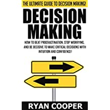 Decision Making: The Ultimate Guide To Decision Making! - How To Beat Procrastination, Stop Worrying, And Be Decisive To Make Critical Decisions With Intuition ... Procrastination (English Edition)