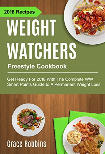 Weight Watchers Freestyle Cookbook: Get Ready For 2018 With The Complete WW Smart Points Guide To A Permanent Weight Loss (English Edition)