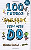 100 Things Awesome Teachers Do by Emeny, Mr William Published by CreateSpace Independent Publishing Platform (2012)