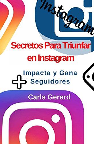 Secretos Para Triunfar en Instagram: Impacta y Gana Más Seguidores (Ser Ahora, Vive